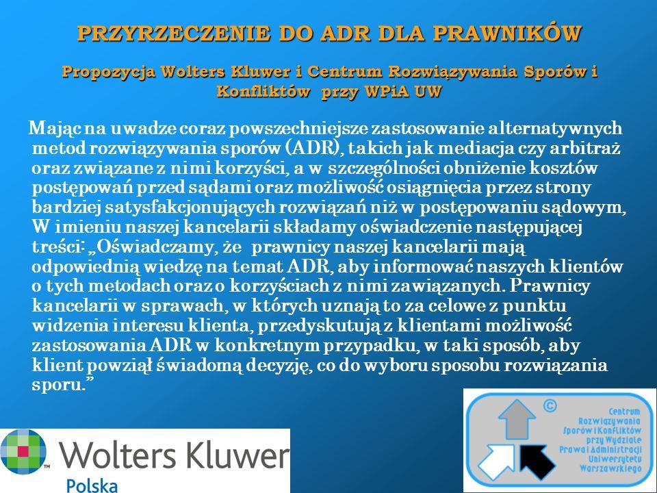 """PRZYRZECZENIE DO ADR DLA PRZEDSIĘBIORCÓW Propozycja Wolters Kluwer i Centrum Rozwiązywania Sporów i Konfliktów przy WPiA UW Wobec rozwoju alternatywnych metod rozwiązywania sporów gospodarczych (ADR), takich jak mediacja i arbitraż, uznając celowość ograniczenia kosztów wynikających z długotrwałych procesów sądowych, nasza organizacja (a także jej oddziały) podejmuje zobowiązanie następującej treści: """"W przypadku zaistnienia sporu o charakterze gospodarczym między naszą organizacją a innym podmiotem prowadzącym działalność gospodarczą, zobowiązujemy się do rozważenia możliwości zastosowania w tym przypadku alternatywnych metod rozwiązywania sporów gospodarczych, przed lub zamiast wniesienia sprawy do sądu."""