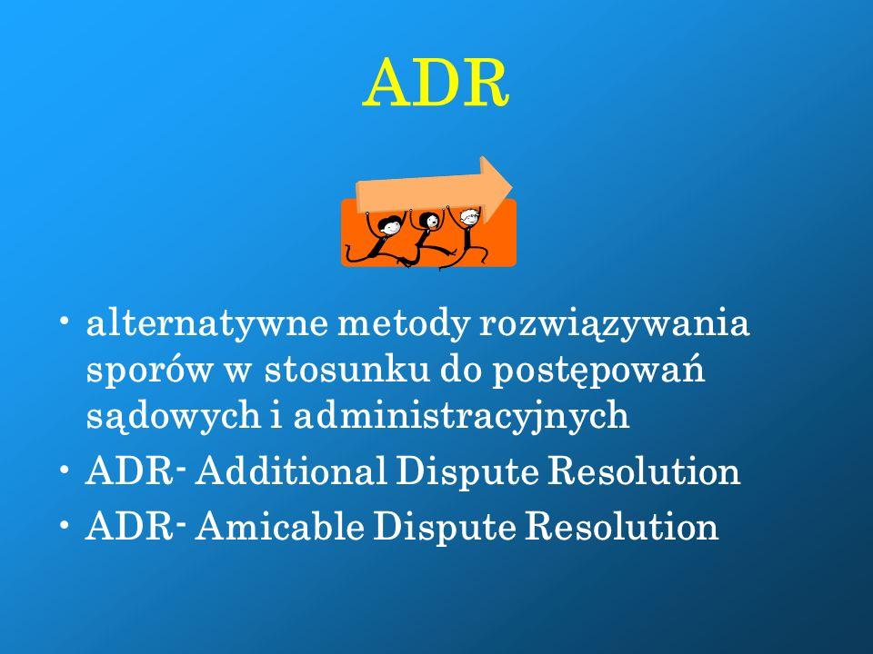 ADR alternatywne metody rozwiązywania sporów w stosunku do postępowań sądowych i administracyjnych ADR- Additional Dispute Resolution ADR- Amicable Dispute Resolution