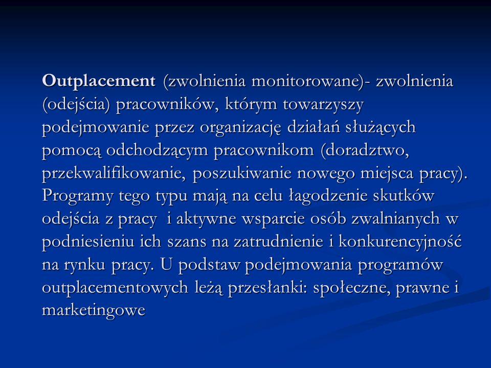 Outplacement (zwolnienia monitorowane)- zwolnienia (odejścia) pracowników, którym towarzyszy podejmowanie przez organizację działań służących pomocą odchodzącym pracownikom (doradztwo, przekwalifikowanie, poszukiwanie nowego miejsca pracy).