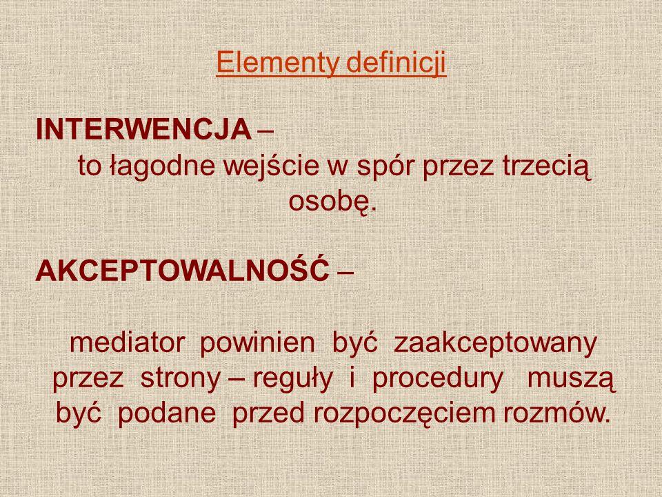 Elementy definicji INTERWENCJA – to łagodne wejście w spór przez trzecią osobę. AKCEPTOWALNOŚĆ – mediator powinien być zaakceptowany przez strony – re