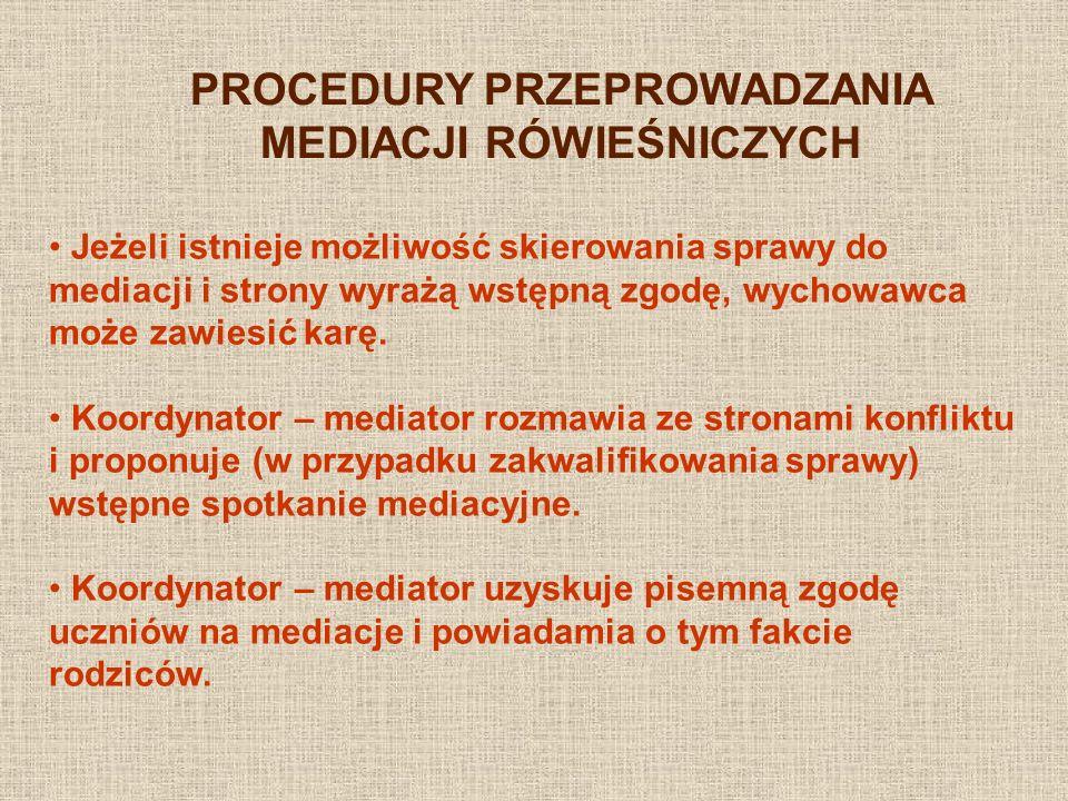PROCEDURY PRZEPROWADZANIA MEDIACJI RÓWIEŚNICZYCH Jeżeli istnieje możliwość skierowania sprawy do mediacji i strony wyrażą wstępną zgodę, wychowawca mo
