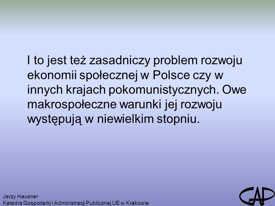 Jerzy Hausner Katedra Gospodarki i Administracji Publicznej UE w Krakowie I to jest też zasadniczy problem rozwoju ekonomii społecznej w Polsce czy w