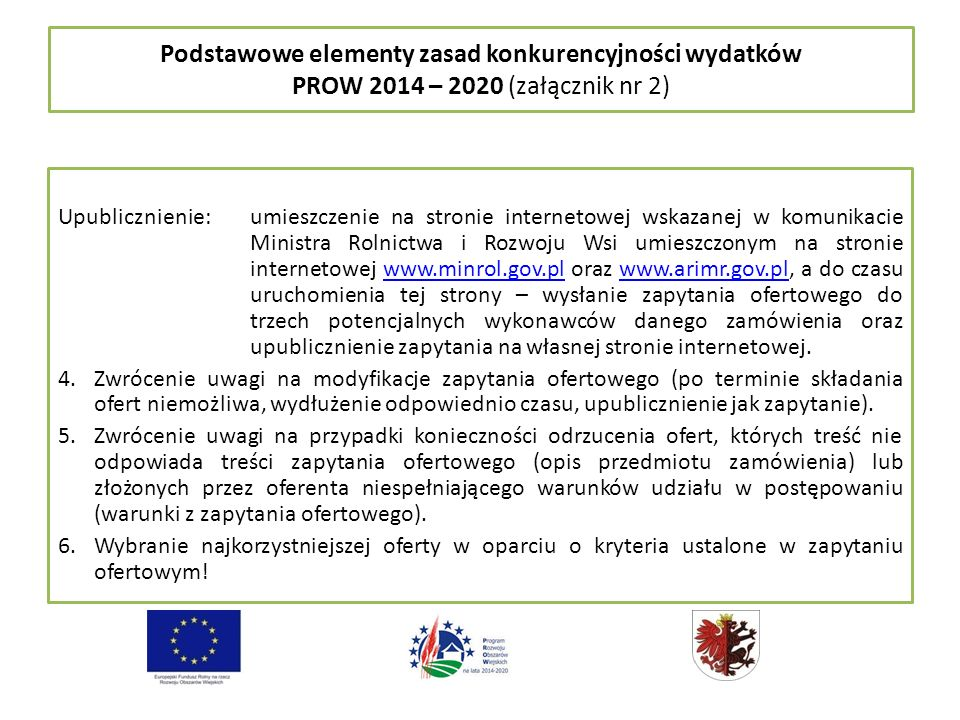 Podstawowe elementy zasad konkurencyjności wydatków PROW 2014 – 2020 (załącznik nr 2) Upublicznienie: umieszczenie na stronie internetowej wskazanej w komunikacie Ministra Rolnictwa i Rozwoju Wsi umieszczonym na stronie internetowej www.minrol.gov.pl oraz www.arimr.gov.pl, a do czasu uruchomienia tej strony – wysłanie zapytania ofertowego do trzech potencjalnych wykonawców danego zamówienia oraz upublicznienie zapytania na własnej stronie internetowej.www.minrol.gov.plwww.arimr.gov.pl 4.Zwrócenie uwagi na modyfikacje zapytania ofertowego (po terminie składania ofert niemożliwa, wydłużenie odpowiednio czasu, upublicznienie jak zapytanie).