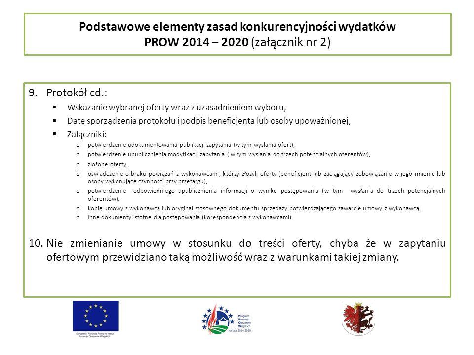 Podstawowe elementy zasad konkurencyjności wydatków PROW 2014 – 2020 (załącznik nr 2) 9.Protokół cd.:  Wskazanie wybranej oferty wraz z uzasadnieniem wyboru,  Datę sporządzenia protokołu i podpis beneficjenta lub osoby upoważnionej,  Załączniki: o potwierdzenie udokumentowania publikacji zapytania (w tym wysłania ofert), o potwierdzenie upublicznienia modyfikacji zapytania ( w tym wysłania do trzech potencjalnych oferentów), o złożone oferty, o oświadczenie o braku powiązań z wykonawcami, którzy złożyli oferty (beneficjent lub zaciągający zobowiązanie w jego imieniu lub osoby wykonujące czynności przy przetargu), o potwierdzenie odpowiedniego upublicznienia informacji o wyniku postępowania (w tym wysłania do trzech potencjalnych oferentów), o kopię umowy z wykonawcą lub oryginał stosownego dokumentu sprzedaży potwierdzającego zawarcie umowy z wykonawcą, o Inne dokumenty istotne dla postępowania (korespondencja z wykonawcami).