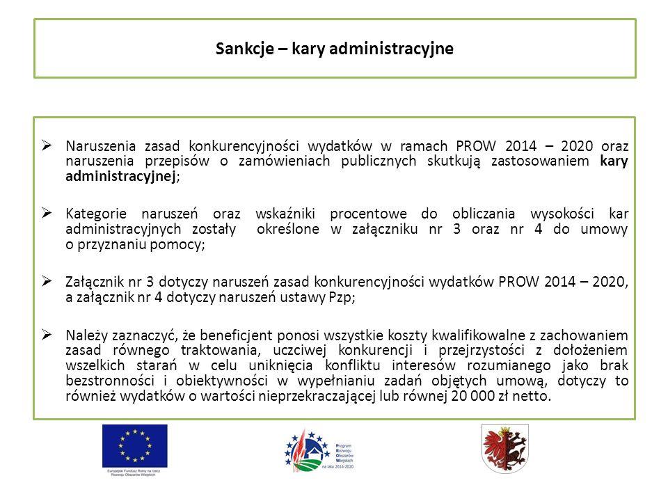Sankcje – kary administracyjne  Naruszenia zasad konkurencyjności wydatków w ramach PROW 2014 – 2020 oraz naruszenia przepisów o zamówieniach publicznych skutkują zastosowaniem kary administracyjnej;  Kategorie naruszeń oraz wskaźniki procentowe do obliczania wysokości kar administracyjnych zostały określone w załączniku nr 3 oraz nr 4 do umowy o przyznaniu pomocy;  Załącznik nr 3 dotyczy naruszeń zasad konkurencyjności wydatków PROW 2014 – 2020, a załącznik nr 4 dotyczy naruszeń ustawy Pzp;  Należy zaznaczyć, że beneficjent ponosi wszystkie koszty kwalifikowalne z zachowaniem zasad równego traktowania, uczciwej konkurencji i przejrzystości z dołożeniem wszelkich starań w celu uniknięcia konfliktu interesów rozumianego jako brak bezstronności i obiektywności w wypełnianiu zadań objętych umową, dotyczy to również wydatków o wartości nieprzekraczającej lub równej 20 000 zł netto.