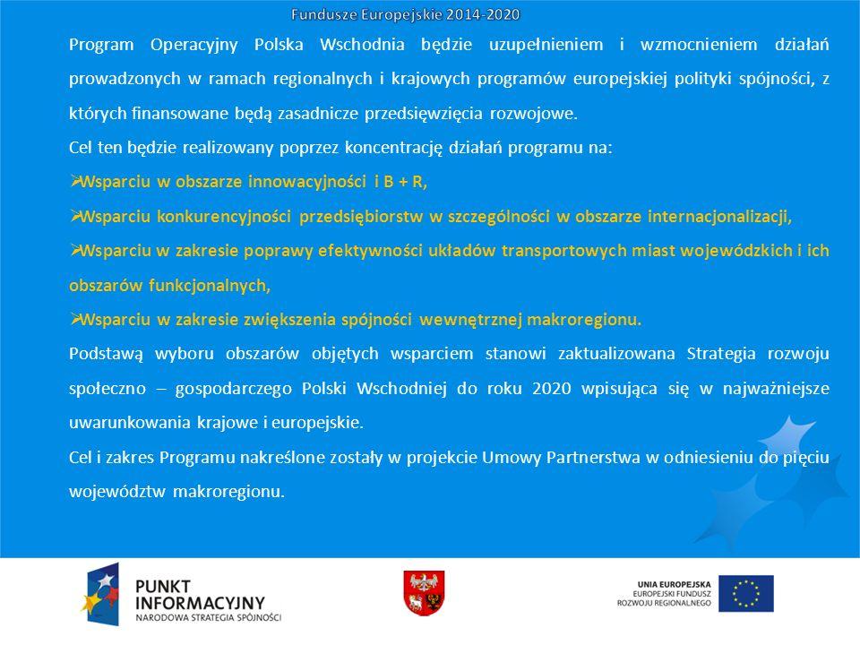 Program Operacyjny Polska Wschodnia będzie uzupełnieniem i wzmocnieniem działań prowadzonych w ramach regionalnych i krajowych programów europejskiej polityki spójności, z których finansowane będą zasadnicze przedsięwzięcia rozwojowe.