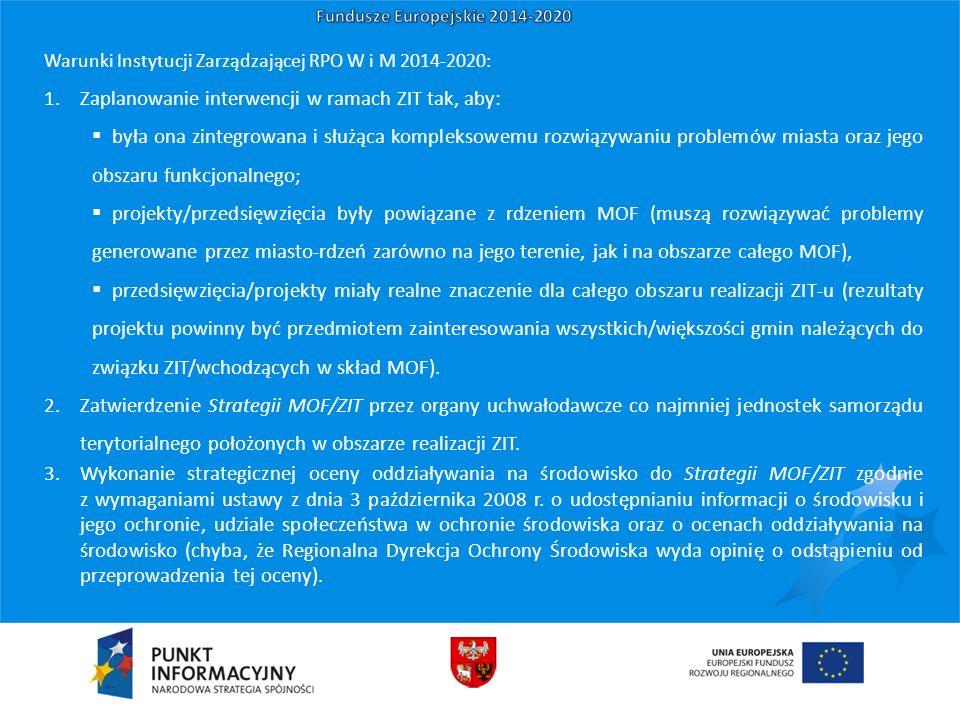 Warunki Instytucji Zarządzającej RPO W i M 2014-2020: 1.Zaplanowanie interwencji w ramach ZIT tak, aby:  była ona zintegrowana i służąca kompleksowemu rozwiązywaniu problemów miasta oraz jego obszaru funkcjonalnego;  projekty/przedsięwzięcia były powiązane z rdzeniem MOF (muszą rozwiązywać problemy generowane przez miasto-rdzeń zarówno na jego terenie, jak i na obszarze całego MOF),  przedsięwzięcia/projekty miały realne znaczenie dla całego obszaru realizacji ZIT-u (rezultaty projektu powinny być przedmiotem zainteresowania wszystkich/większości gmin należących do związku ZIT/wchodzących w skład MOF).