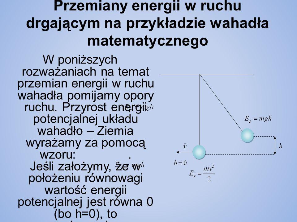 Przemiany energii w ruchu drgającym na przykładzie wahadła matematycznego W poniższych rozważaniach na temat przemian energii w ruchu wahadła pomijamy opory ruchu.