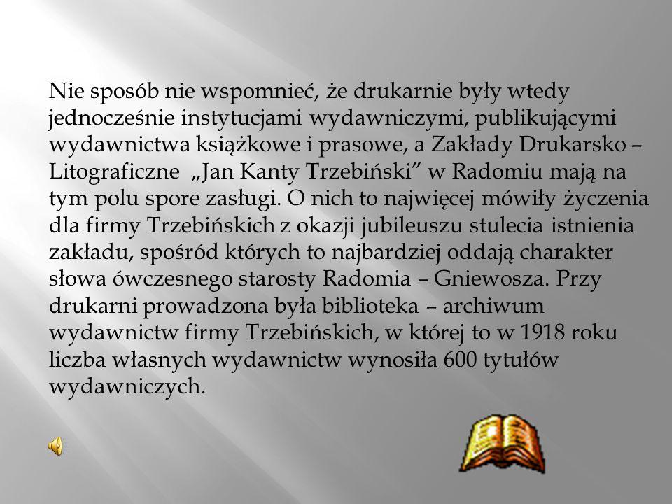 """Nie sposób nie wspomnieć, że drukarnie były wtedy jednocześnie instytucjami wydawniczymi, publikującymi wydawnictwa książkowe i prasowe, a Zakłady Drukarsko – Litograficzne """"Jan Kanty Trzebiński w Radomiu mają na tym polu spore zasługi."""