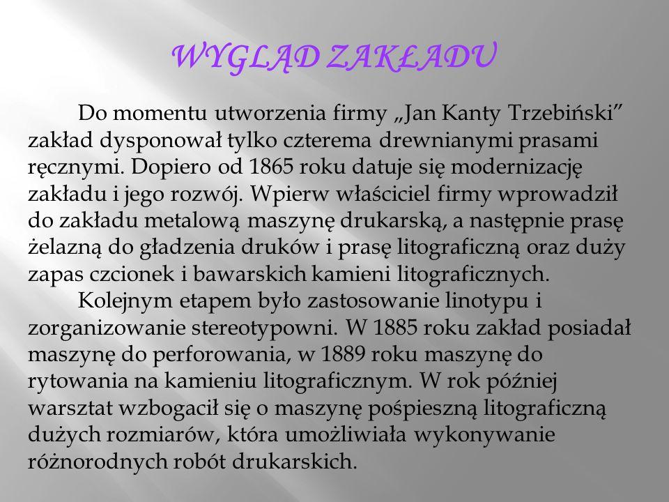 """WYGLĄD ZAKŁADU Do momentu utworzenia firmy """"Jan Kanty Trzebiński zakład dysponował tylko czterema drewnianymi prasami ręcznymi."""