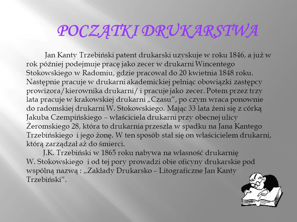 POCZĄTKI DRUKARSTWA Jan Kanty Trzebiński patent drukarski uzyskuje w roku 1846, a już w rok później podejmuje pracę jako zecer w drukarni Wincentego Stokowskiego w Radomiu, gdzie pracował do 20 kwietnia 1848 roku.