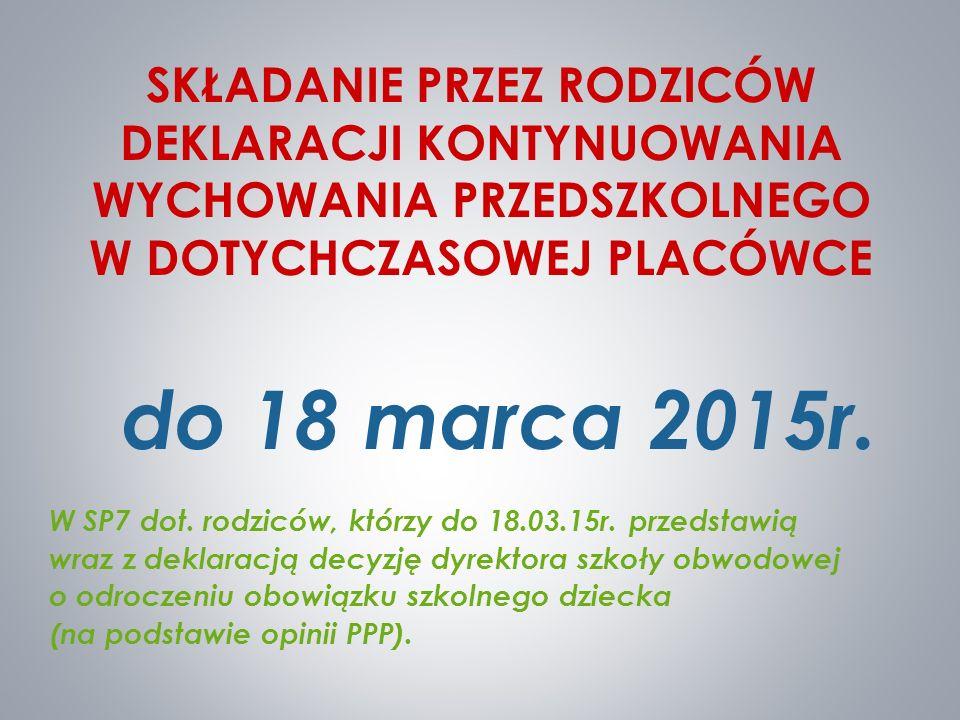 SKŁADANIE PRZEZ RODZICÓW DEKLARACJI KONTYNUOWANIA WYCHOWANIA PRZEDSZKOLNEGO W DOTYCHCZASOWEJ PLACÓWCE do 18 marca 2015r. W SP7 dot. rodziców, którzy d