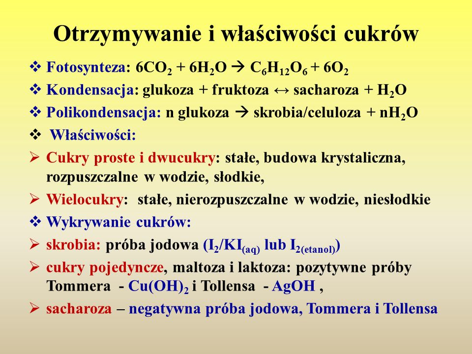 Otrzymywanie i właściwości cukrów  Fotosynteza: 6CO 2 + 6H 2 O  C 6 H 12 O 6 + 6O 2  Kondensacja: glukoza + fruktoza ↔ sacharoza + H 2 O  Polikond
