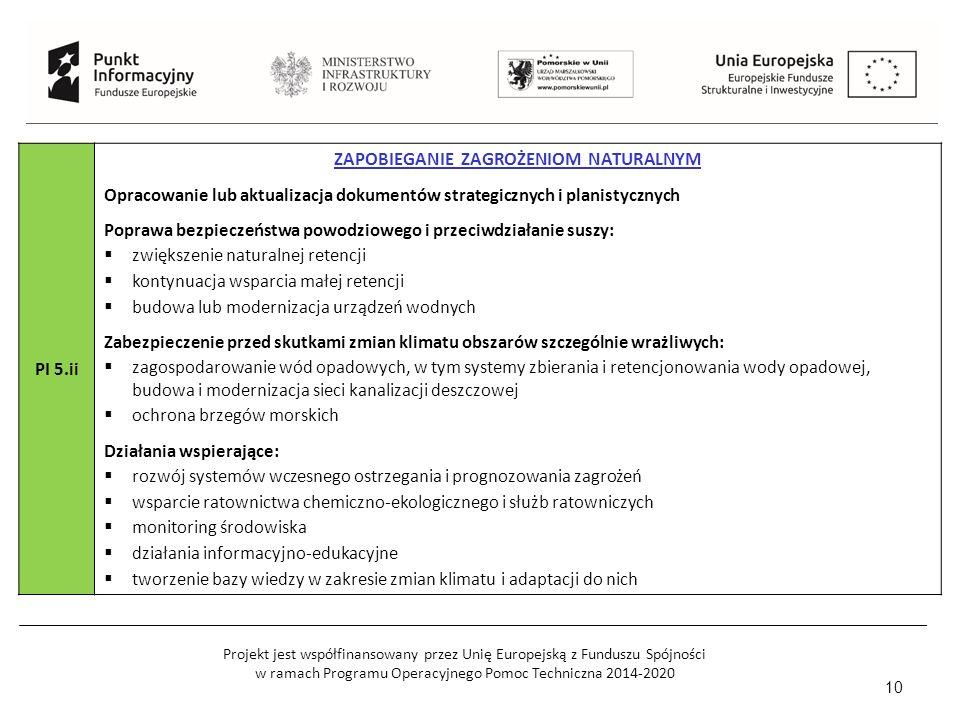 Projekt jest współfinansowany przez Unię Europejską z Funduszu Spójności w ramach Programu Operacyjnego Pomoc Techniczna 2014-2020 10 PI 5.ii ZAPOBIEGANIE ZAGROŻENIOM NATURALNYM Opracowanie lub aktualizacja dokumentów strategicznych i planistycznych Poprawa bezpieczeństwa powodziowego i przeciwdziałanie suszy:  zwiększenie naturalnej retencji  kontynuacja wsparcia małej retencji  budowa lub modernizacja urządzeń wodnych Zabezpieczenie przed skutkami zmian klimatu obszarów szczególnie wrażliwych:  zagospodarowanie wód opadowych, w tym systemy zbierania i retencjonowania wody opadowej, budowa i modernizacja sieci kanalizacji deszczowej  ochrona brzegów morskich Działania wspierające:  rozwój systemów wczesnego ostrzegania i prognozowania zagrożeń  wsparcie ratownictwa chemiczno-ekologicznego i służb ratowniczych  monitoring środowiska  działania informacyjno-edukacyjne  tworzenie bazy wiedzy w zakresie zmian klimatu i adaptacji do nich