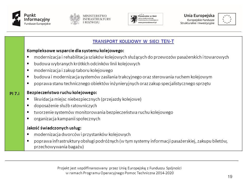 Projekt jest współfinansowany przez Unię Europejską z Funduszu Spójności w ramach Programu Operacyjnego Pomoc Techniczna 2014-2020 19 PI 7.i TRANSPORT KOLEJOWY W SIECI TEN-T Kompleksowe wsparcie dla systemu kolejowego:  modernizacja i rehabilitacja szlaków kolejowych służących do przewozów pasażerskich i towarowych  budowa wybranych krótkich odcinków linii kolejowych  modernizacja i zakup taboru kolejowego  budowa i modernizacja systemów zasilania trakcyjnego oraz sterowania ruchem kolejowym  poprawa stanu technicznego obiektów inżynieryjnych oraz zakup specjalistycznego sprzętu Bezpieczeństwo ruchu kolejowego:  likwidacja miejsc niebezpiecznych (przejazdy kolejowe)  doposażenie służb ratowniczych  tworzenie systemów monitorowania bezpieczeństwa ruchu kolejowego  organizacja kampanii społecznych Jakość świadczonych usług:  modernizacja dworców i przystanków kolejowych  poprawa infrastruktury obsługi podróżnych (w tym systemy informacji pasażerskiej, zakupu biletów, przechowywania bagażu)