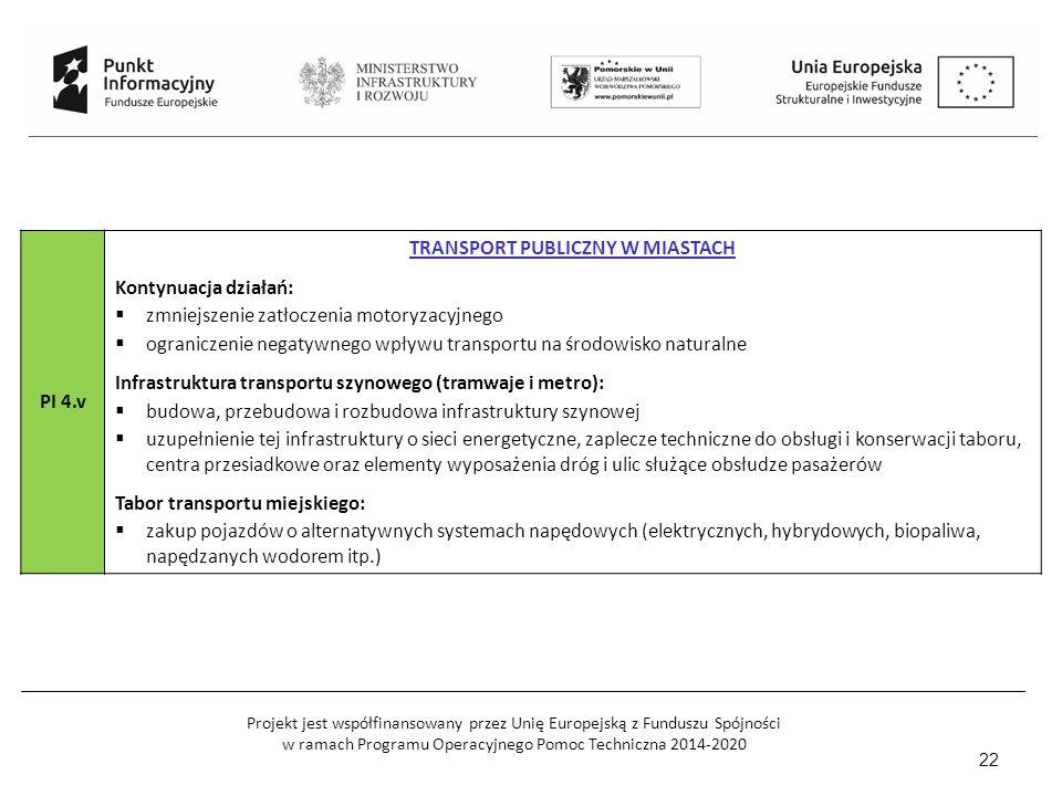 Projekt jest współfinansowany przez Unię Europejską z Funduszu Spójności w ramach Programu Operacyjnego Pomoc Techniczna 2014-2020 22 PI 4.v TRANSPORT PUBLICZNY W MIASTACH Kontynuacja działań:  zmniejszenie zatłoczenia motoryzacyjnego  ograniczenie negatywnego wpływu transportu na środowisko naturalne Infrastruktura transportu szynowego (tramwaje i metro):  budowa, przebudowa i rozbudowa infrastruktury szynowej  uzupełnienie tej infrastruktury o sieci energetyczne, zaplecze techniczne do obsługi i konserwacji taboru, centra przesiadkowe oraz elementy wyposażenia dróg i ulic służące obsłudze pasażerów Tabor transportu miejskiego:  zakup pojazdów o alternatywnych systemach napędowych (elektrycznych, hybrydowych, biopaliwa, napędzanych wodorem itp.)