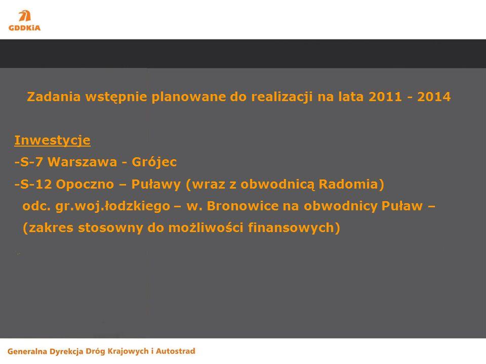 Zadania wstępnie planowane do realizacji na lata 2011 - 2014 Inwestycje -S-7 Warszawa - Grójec -S-12 Opoczno – Puławy (wraz z obwodnicą Radomia) odc.