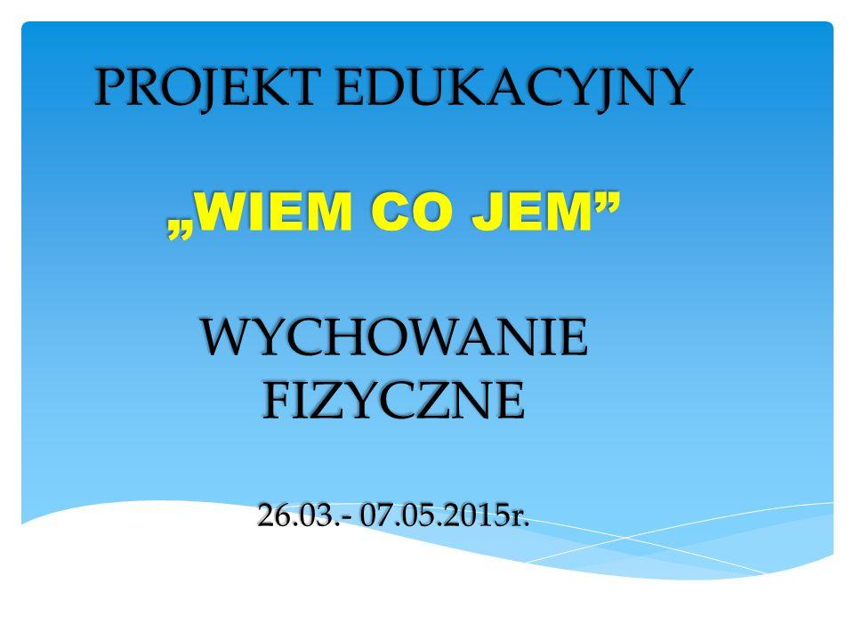 """PROJEKT EDUKACYJNY """"WIEM CO JEM"""" WYCHOWANIE FIZYCZNE 26.03.- 07.05.2015r."""