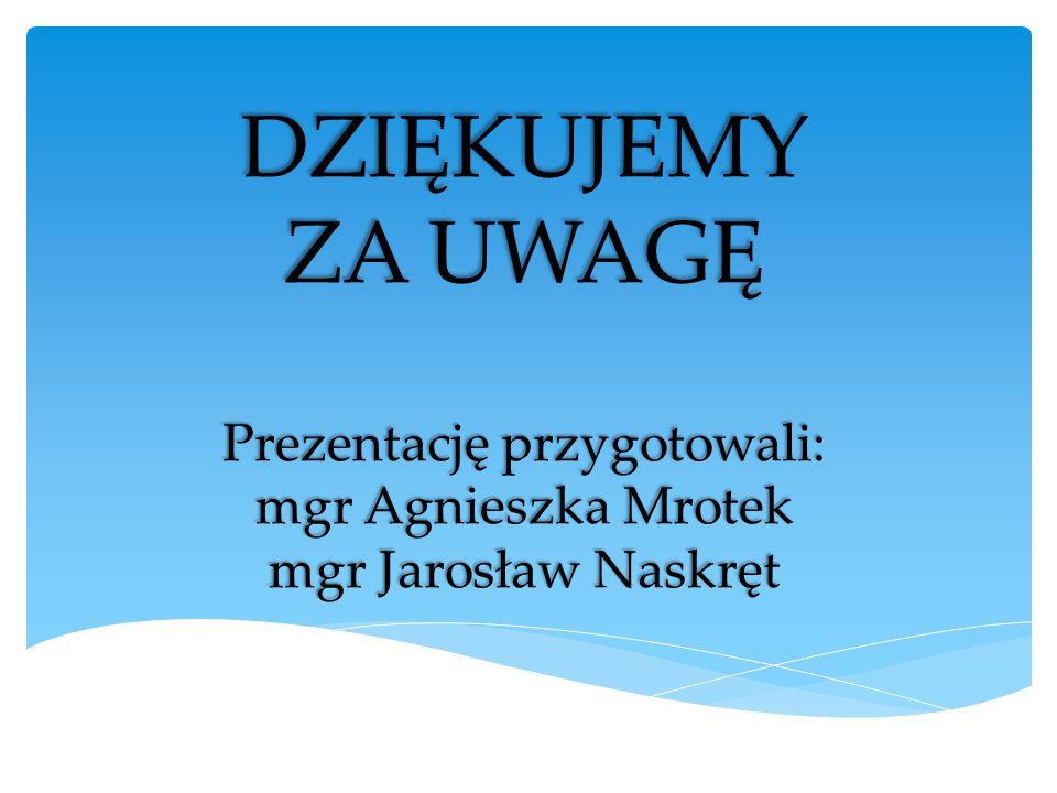 DZIĘKUJEMY ZA UWAGĘ Prezentację przygotowali: mgr Agnieszka Mrotek mgr Jarosław Naskręt