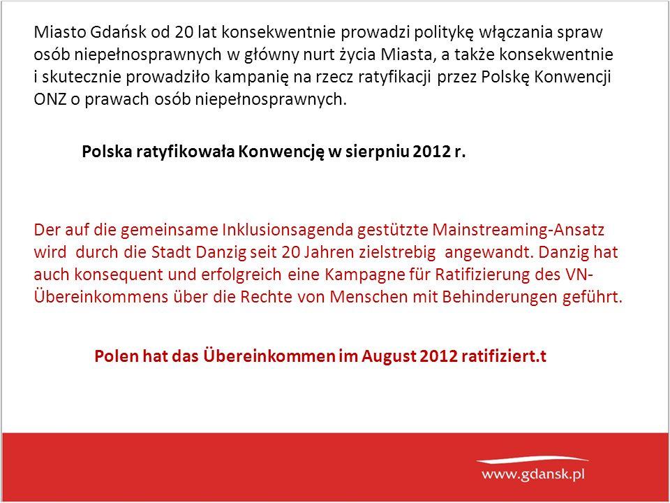 Miasto Gdańsk od 20 lat konsekwentnie prowadzi politykę włączania spraw osób niepełnosprawnych w główny nurt życia Miasta, a także konsekwentnie i skutecznie prowadziło kampanię na rzecz ratyfikacji przez Polskę Konwencji ONZ o prawach osób niepełnosprawnych.