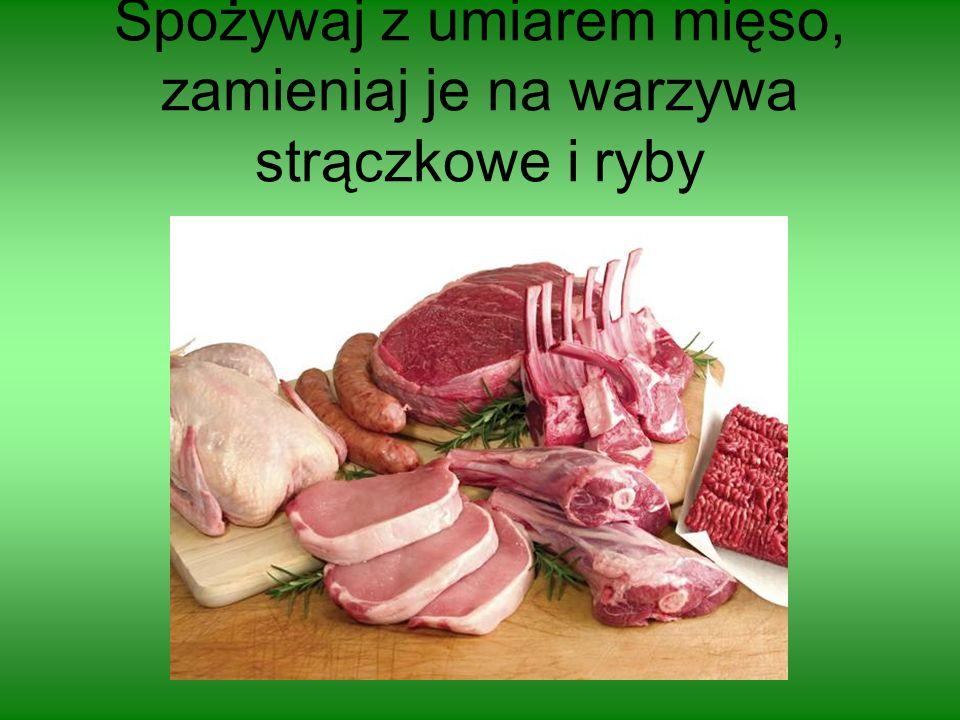 Spożywaj z umiarem mięso, zamieniaj je na warzywa strączkowe i ryby