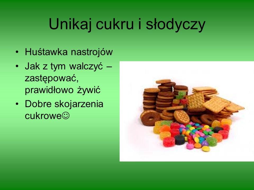 Unikaj cukru i słodyczy Huśtawka nastrojów Jak z tym walczyć – zastępować, prawidłowo żywić Dobre skojarzenia cukrowe