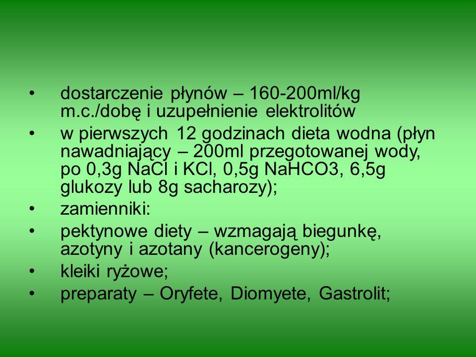 dostarczenie płynów – 160-200ml/kg m.c./dobę i uzupełnienie elektrolitów w pierwszych 12 godzinach dieta wodna (płyn nawadniający – 200ml przegotowanej wody, po 0,3g NaCl i KCl, 0,5g NaHCO3, 6,5g glukozy lub 8g sacharozy); zamienniki: pektynowe diety – wzmagają biegunkę, azotyny i azotany (kancerogeny); kleiki ryżowe; preparaty – Oryfete, Diomyete, Gastrolit;