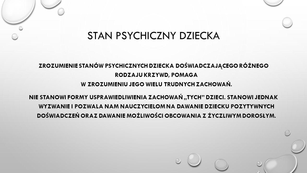 STAN PSYCHICZNY DZIECKA ZROZUMIENIE STANÓW PSYCHICZNYCH DZIECKA DOŚWIADCZAJĄCEGO RÓŻNEGO RODZAJU KRZYWD, POMAGA W ZROZUMIENIU JEGO WIELU TRUDNYCH ZACHOWAŃ.