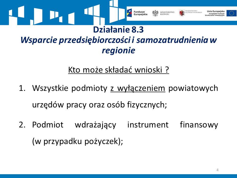 Działanie 8.3 Wsparcie przedsiębiorczości i samozatrudnienia w regionie Kto może składać wnioski ? 1.Wszystkie podmioty z wyłączeniem powiatowych urzę