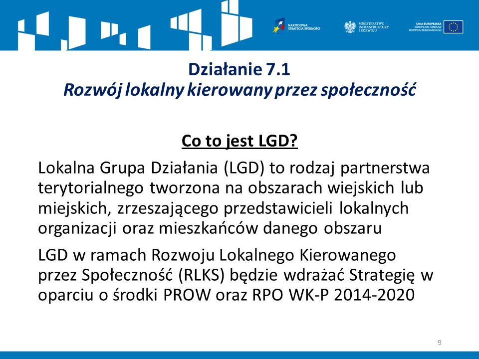 Działanie 7.1 Rozwój lokalny kierowany przez społeczność Co to jest LGD? Lokalna Grupa Działania (LGD) to rodzaj partnerstwa terytorialnego tworzona n