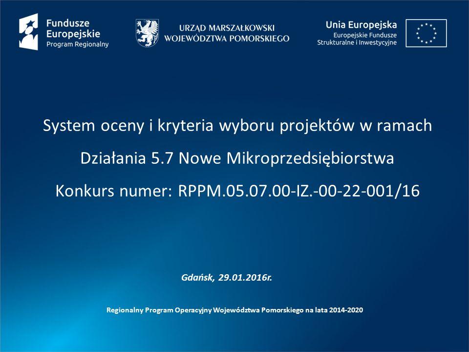 System oceny i kryteria wyboru projektów w ramach Działania 5.7 Nowe Mikroprzedsiębiorstwa Konkurs numer: RPPM.05.07.00-IZ.-00-22-001/16 Regionalny Program Operacyjny Województwa Pomorskiego na lata 2014-2020 Gdańsk, 29.01.2016r.