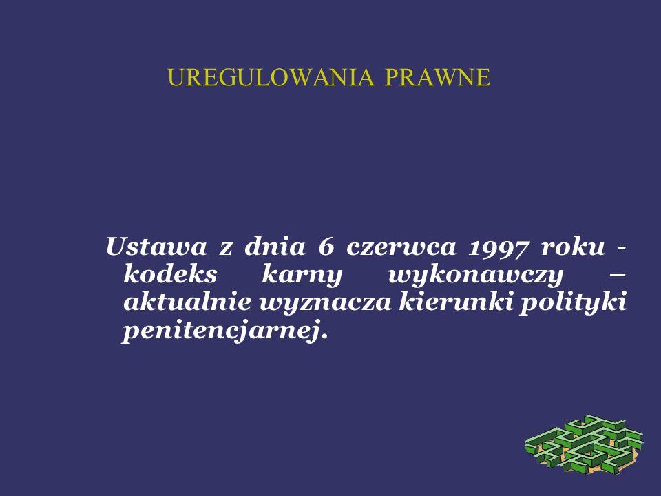 UREGULOWANIA PRAWNE Ustawa z dnia 6 czerwca 1997 roku - kodeks karny wykonawczy – aktualnie wyznacza kierunki polityki penitencjarnej.