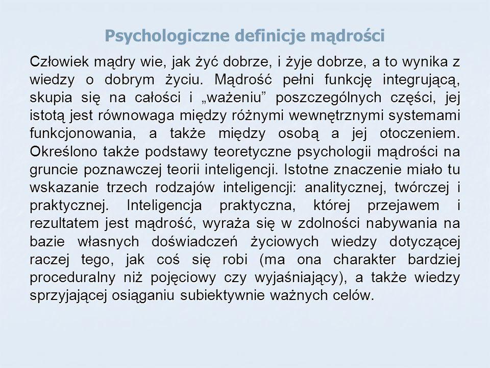 Psychologiczne definicje mądrości Człowiek mądry wie, jak żyć dobrze, i żyje dobrze, a to wynika z wiedzy o dobrym życiu.