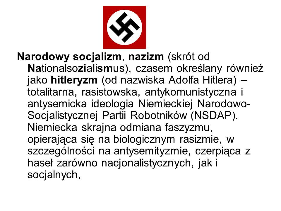 Narodowy socjalizm, nazizm (skrót od Nationalsozialismus), czasem określany również jako hitleryzm (od nazwiska Adolfa Hitlera) – totalitarna, rasisto