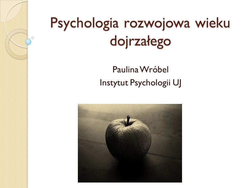 Psychologia rozwojowa wieku dojrzałego Paulina Wróbel Instytut Psychologii UJ