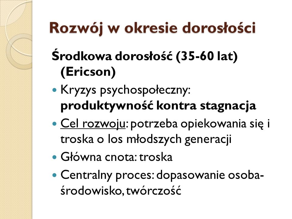 Rozwój w okresie dorosłości Środkowa dorosłość (35-60 lat) (Ericson) Kryzys psychospołeczny: produktywność kontra stagnacja Cel rozwoju: potrzeba opie