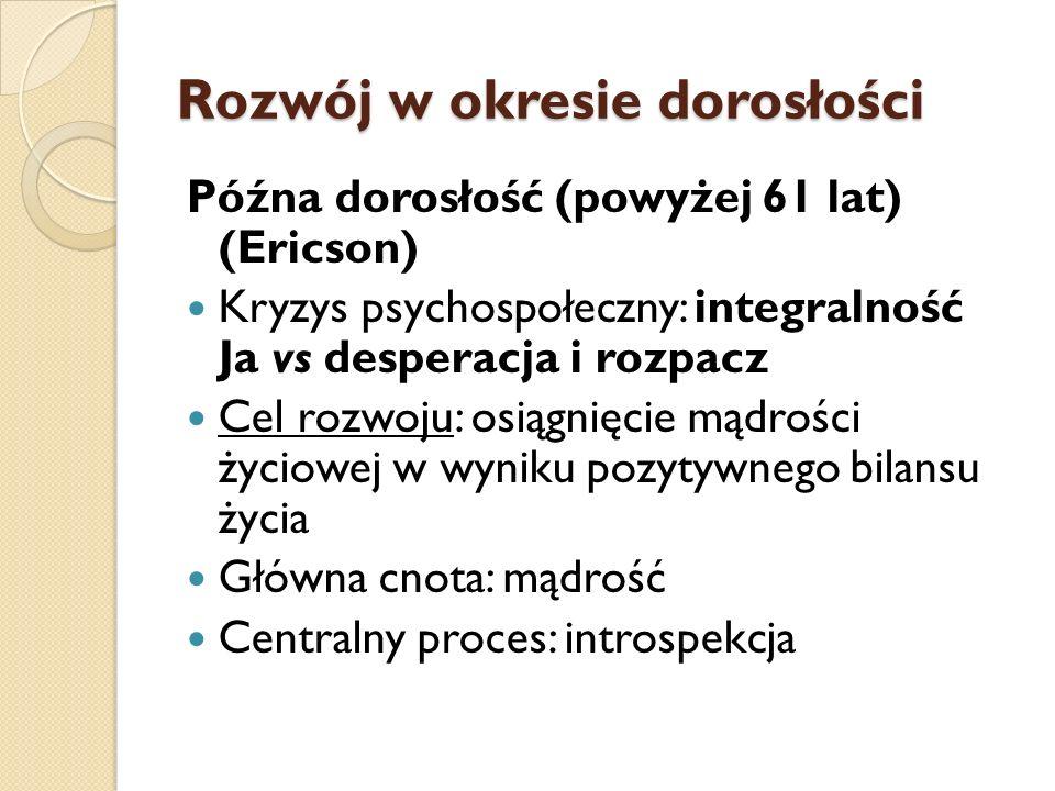 Rozwój w okresie dorosłości Późna dorosłość (powyżej 61 lat) (Ericson) Kryzys psychospołeczny: integralność Ja vs desperacja i rozpacz Cel rozwoju: os
