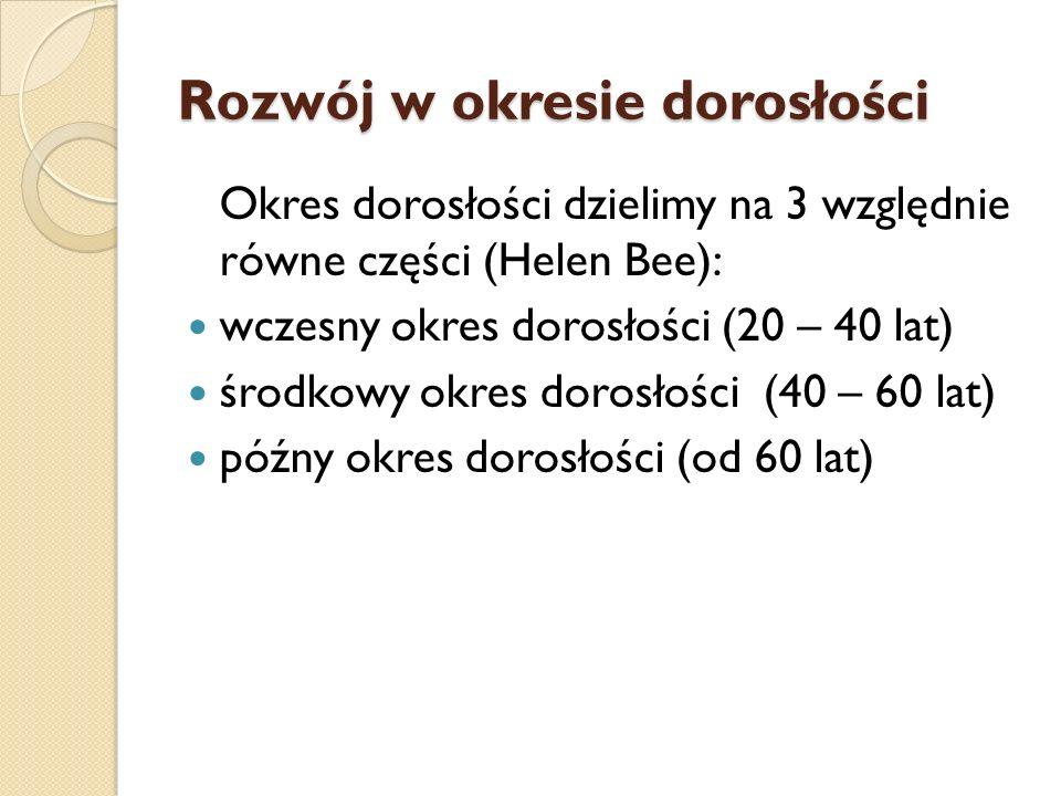 Rozwój w okresie dorosłości Okres dorosłości dzielimy na 3 względnie równe części (Helen Bee): wczesny okres dorosłości (20 – 40 lat) środkowy okres d