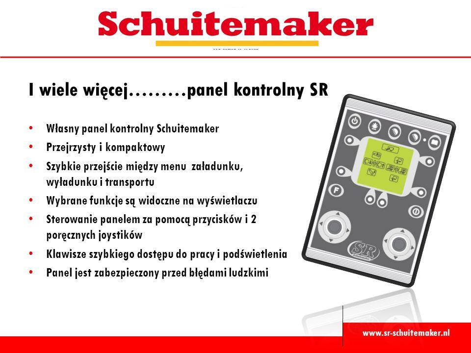 www.sr-schuitemaker.nl Własny panel kontrolny Schuitemaker Przejrzysty i kompaktowy Szybkie przejście między menu załadunku, wyładunku i transportu Wybrane funkcje są widoczne na wyświetlaczu Sterowanie panelem za pomocą przycisków i 2 poręcznych joystików Klawisze szybkiego dostępu do pracy i podświetlenia Panel jest zabezpieczony przed błędami ludzkimi I wiele więcej………panel kontrolny SR