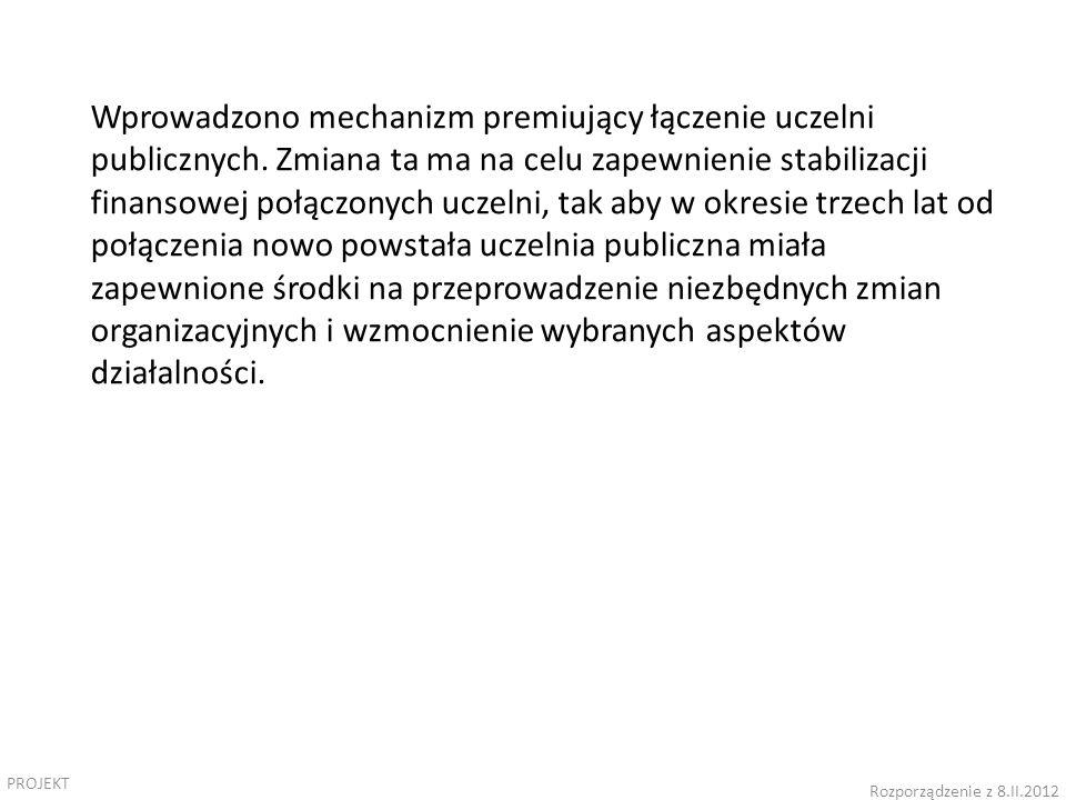 PROJEKT Rozporządzenie z 8.II.2012 Wprowadzono mechanizm premiujący łączenie uczelni publicznych.