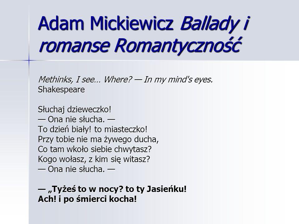 Adam Mickiewicz Ballady i romanse Romantyczność Methinks, I see… Where? — In my mind's eyes. Shakespeare Słuchaj dzieweczko! — Ona nie słucha. — To dz