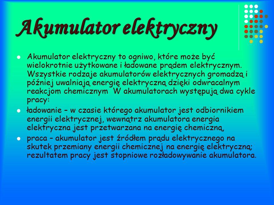 Akumulator elektryczny Akumulator elektryczny to ogniwo, które może być wielokrotnie użytkowane i ładowane prądem elektrycznym.
