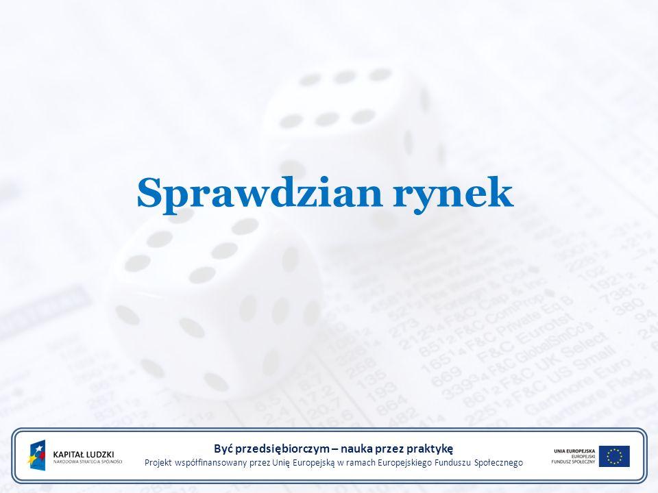 Sprawdzian rynek Być przedsiębiorczym – nauka przez praktykę Projekt współfinansowany przez Unię Europejską w ramach Europejskiego Funduszu Społecznego