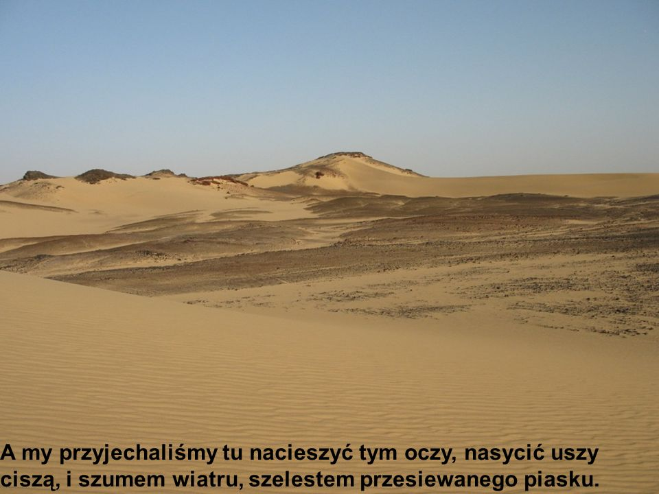 A my przyjechaliśmy tu nacieszyć tym oczy, nasycić uszy ciszą, i szumem wiatru, szelestem przesiewanego piasku.