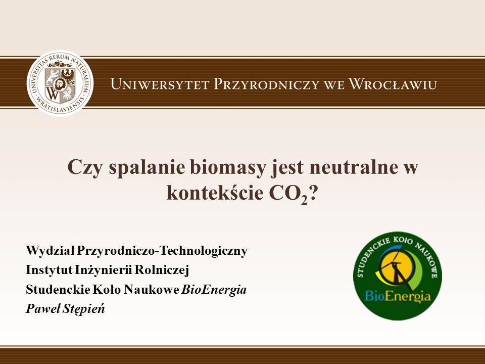 Czy spalanie biomasy jest neutralne w kontekście CO 2 ? Wydział Przyrodniczo-Technologiczny Instytut Inżynierii Rolniczej Studenckie Koło Naukowe BioE