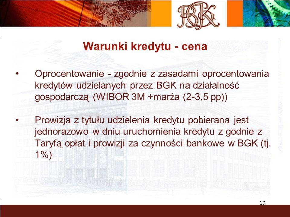 10 Warunki kredytu - cena Oprocentowanie - zgodnie z zasadami oprocentowania kredytów udzielanych przez BGK na działalność gospodarczą (WIBOR 3M +marża (2-3,5 pp)) Prowizja z tytułu udzielenia kredytu pobierana jest jednorazowo w dniu uruchomienia kredytu z godnie z Taryfą opłat i prowizji za czynności bankowe w BGK (tj.