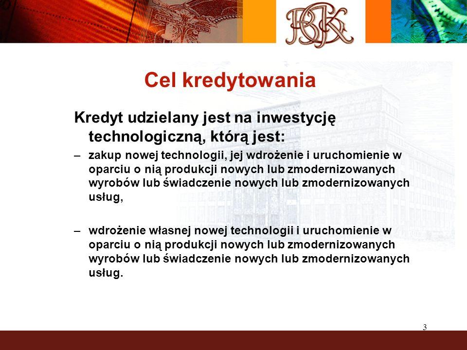 3 Cel kredytowania Kredyt udzielany jest na inwestycję technologiczną, którą jest: –zakup nowej technologii, jej wdrożenie i uruchomienie w oparciu o nią produkcji nowych lub zmodernizowanych wyrobów lub świadczenie nowych lub zmodernizowanych usług, –wdrożenie własnej nowej technologii i uruchomienie w oparciu o nią produkcji nowych lub zmodernizowanych wyrobów lub świadczenie nowych lub zmodernizowanych usług.