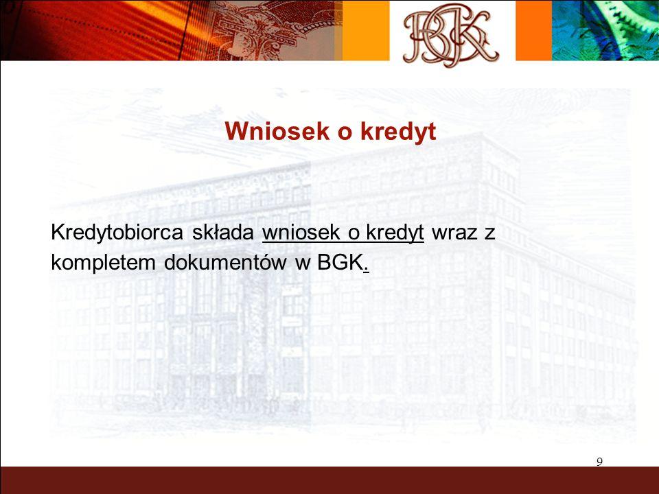 9 Wniosek o kredyt Kredytobiorca składa wniosek o kredyt wraz z kompletem dokumentów w BGK.