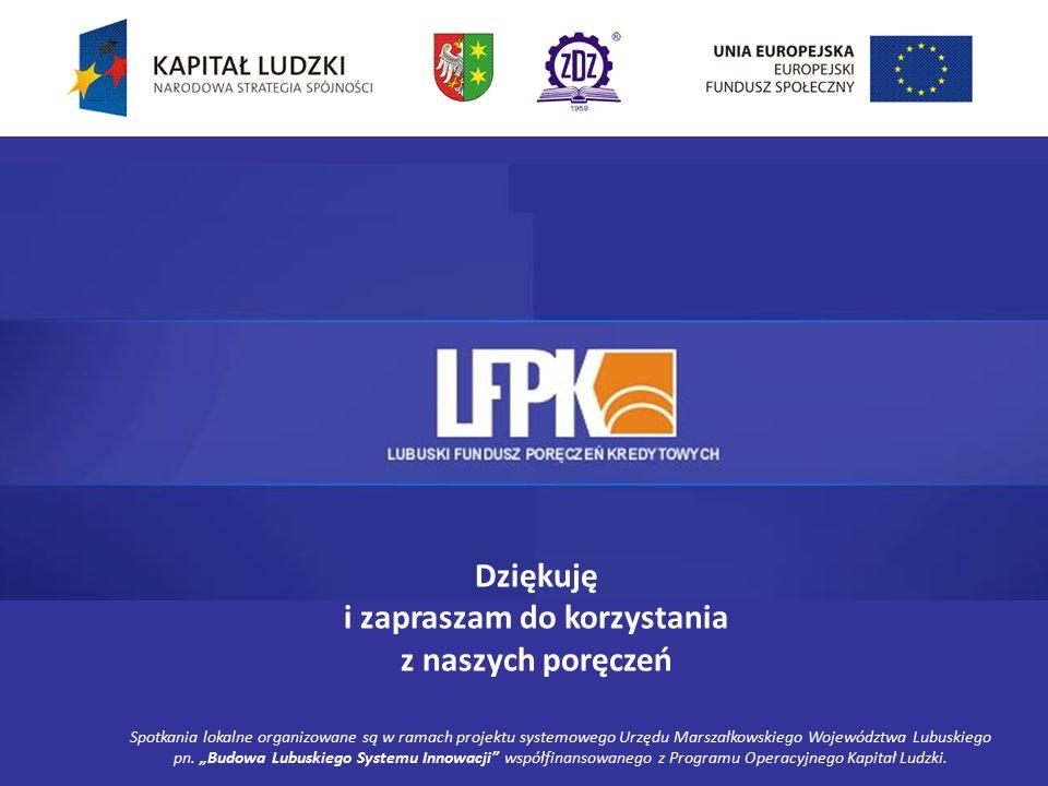 Dziękuję i zapraszam do korzystania z naszych poręczeń Spotkania lokalne organizowane są w ramach projektu systemowego Urzędu Marszałkowskiego Województwa Lubuskiego pn.