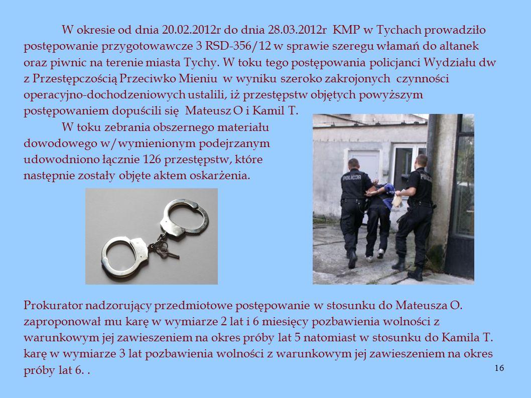16 W okresie od dnia 20.02.2012r do dnia 28.03.2012r KMP w Tychach prowadziło postępowanie przygotowawcze 3 RSD-356/12 w sprawie szeregu włamań do altanek oraz piwnic na terenie miasta Tychy.